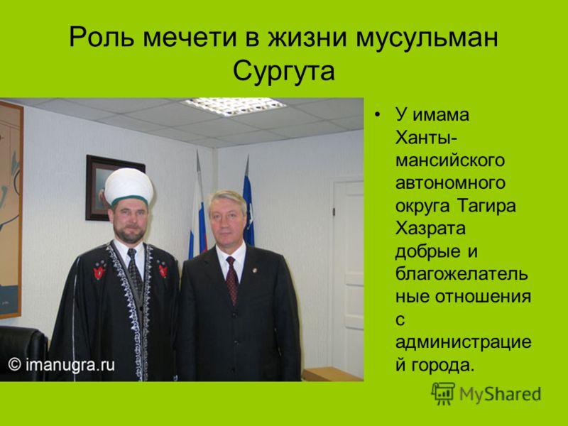 Роль мечети в жизни мусульман Сургута У имама Ханты- мансийского автономного округа Тагира Хазрата добрые и благожелатель ные отношения с администрацие й города.