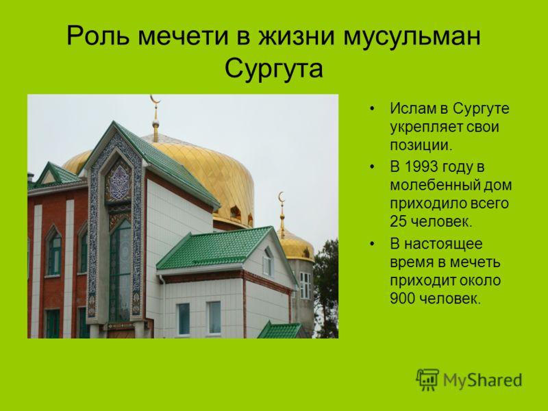 Роль мечети в жизни мусульман Сургута Ислам в Сургуте укрепляет свои позиции. В 1993 году в молебенный дом приходило всего 25 человек. В настоящее время в мечеть приходит около 900 человек.