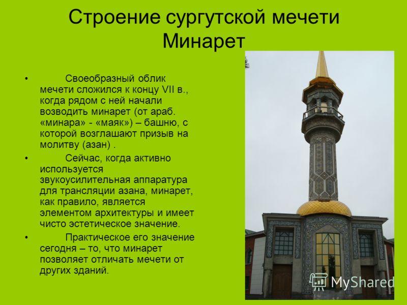 Строение сургутской мечети Минарет Своеобразный облик мечети сложился к концу VII в., когда рядом с ней начали возводить минарет (от араб. «минара» - «маяк») – башню, с которой возглашают призыв на молитву (азан). Сейчас, когда активно используется з