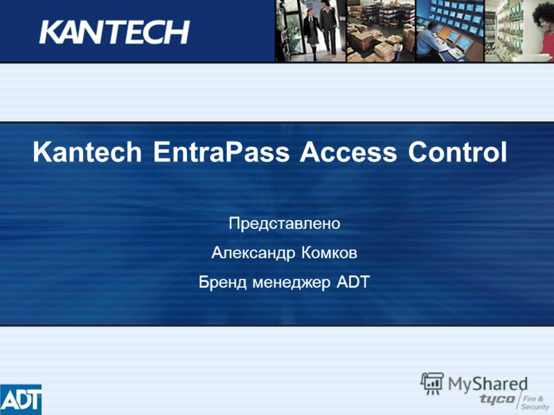 Kantech EntraPass Access Control Представлено Александр Комков Бренд менеджер ADT