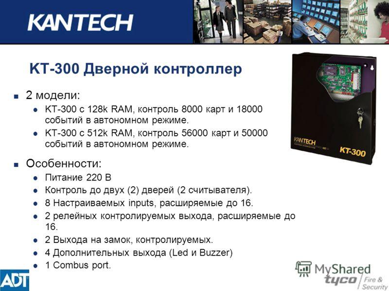 KT-300 Дверной контроллер 2 модели: KT-300 с 128k RAM, контроль 8000 карт и 18000 событий в автономном режиме. KT-300 с 512k RAM, контроль 56000 карт и 50000 событий в автономном режиме. Особенности: Питание 220 В Контроль до двух (2) дверей (2 считы
