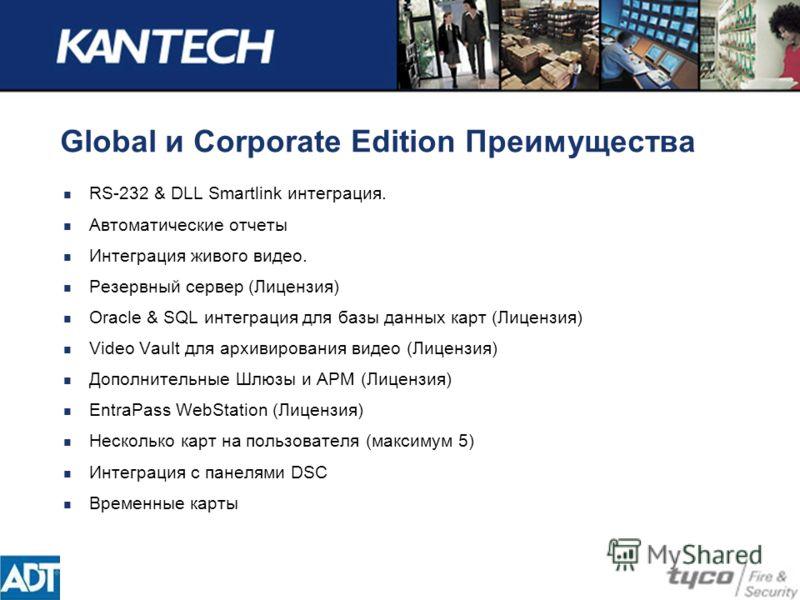 Global и Corporate Edition Преимущества RS-232 & DLL Smartlink интеграция. Автоматические отчеты Интеграция живого видео. Резервный сервер (Лицензия) Oracle & SQL интеграция для базы данных карт (Лицензия) Video Vault для архивирования видео (Лицензи