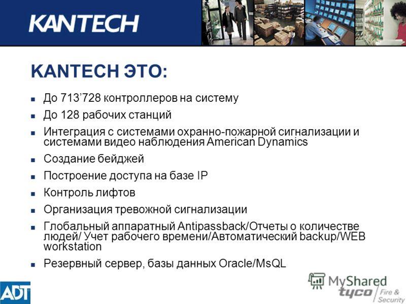 KANTECH ЭТО: До 713728 контроллеров на систему До 128 рабочих станций Интеграция с системами охранно-пожарной сигнализации и системами видео наблюдения American Dynamics Cоздание бейджей Построение доступа на базе IP Контроль лифтов Организация трево