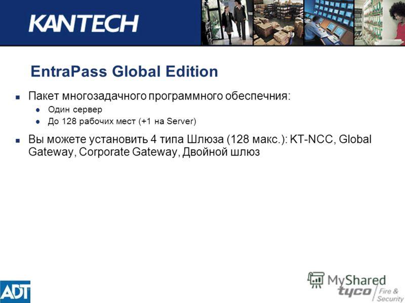 EntraPass Global Edition Пакет многозадачного программного обеспечния: Один сервер До 128 рабочих мест (+1 на Server) Вы можете установить 4 типа Шлюза (128 макс.): KT-NCC, Global Gateway, Corporate Gateway, Двойной шлюз