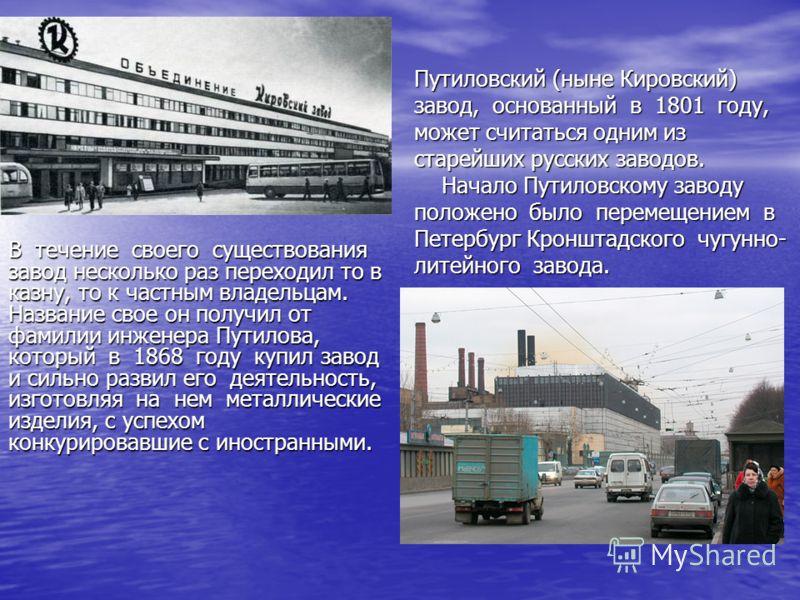 Путиловский (ныне Кировский) завод, основанный в 1801 году, может считаться одним из старейших русских заводов. Начало Путиловскому заводу положено было перемещением в Петербург Кронштадского чугунно- литейного завода. В течение своего существования