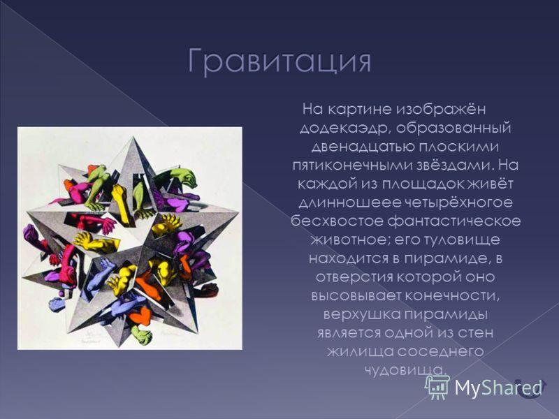 На картине изображён додекаэдр, образованный двенадцатью плоскими пятиконечными звёздами. На каждой из площадок живёт длинношеее четырёхногое бесхвостое фантастическое животное; его туловище находится в пирамиде, в отверстия которой оно высовывает ко