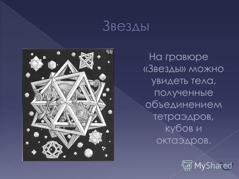 На гравюре «Звезды» можно увидеть тела, полученные объединением тетраэдров, кубов и октаэдров.