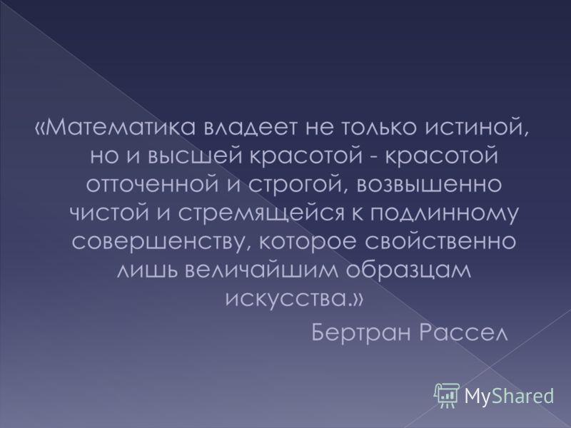 «Математика владеет не только истиной, но и высшей красотой - красотой отточенной и строгой, возвышенно чистой и стремящейся к подлинному совершенству, которое свойственно лишь величайшим образцам искусства.» Бертран Рассел