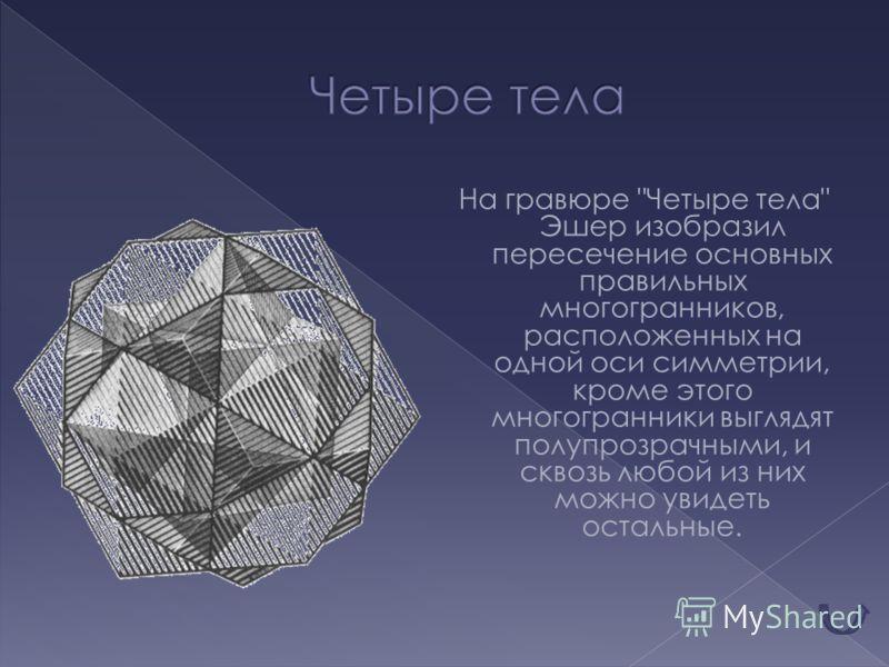 На гравюре Четыре тела Эшер изобразил пересечение основных правильных многогранников, расположенных на одной оси симметрии, кроме этого многогранники выглядят полупрозрачными, и сквозь любой из них можно увидеть остальные.