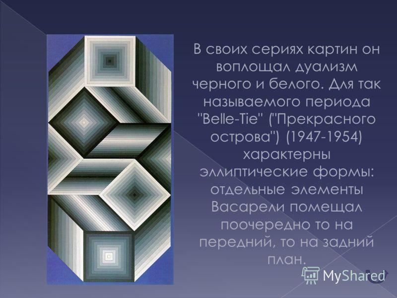 В своих сериях картин он воплощал дуализм черного и белого. Для так называемого периода Belle-Tie (Прекрасного острова) (1947-1954) характерны эллиптические формы: отдельные элементы Васарели помещал поочередно то на передний, то на задний план.