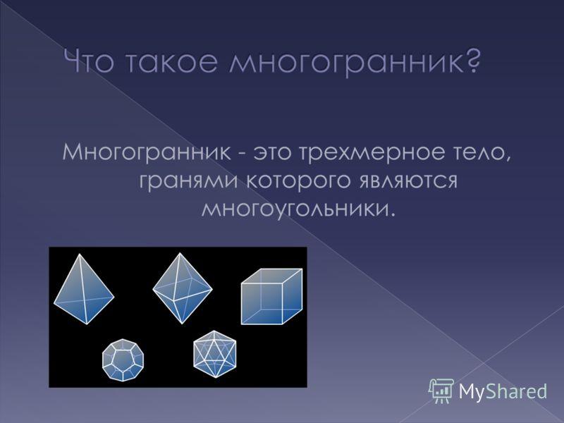 Многогранник - это трехмерное тело, гранями которого являются многоугольники.