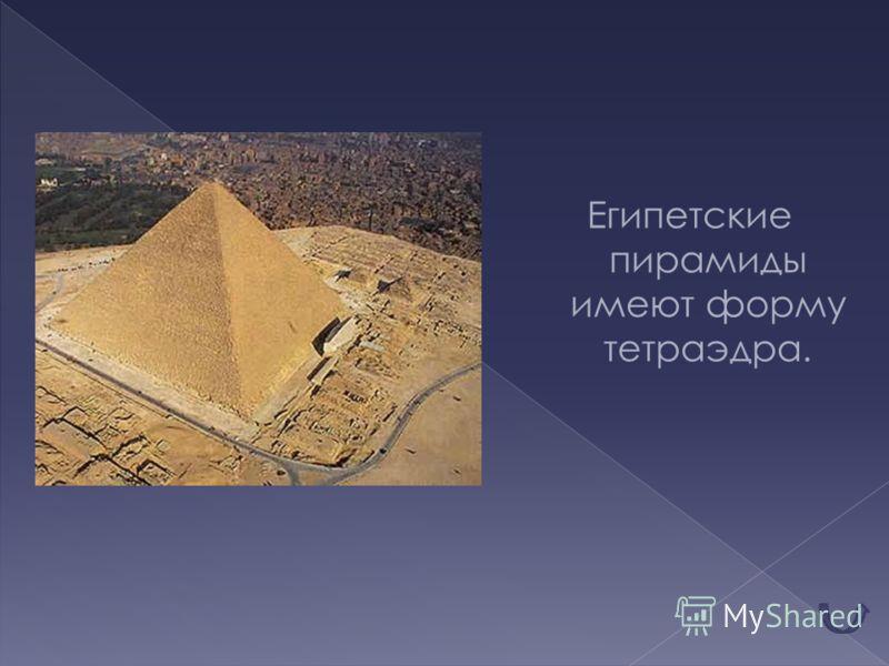 Египетские пирамиды имеют форму тетраэдра.