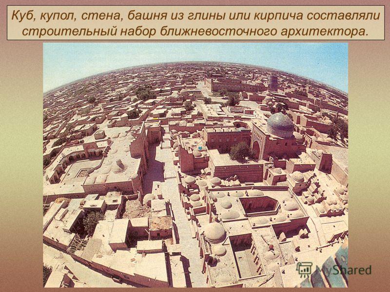 Куб, купол, стена, башня из глины или кирпича составляли строительный набор ближневосточного архитектора.