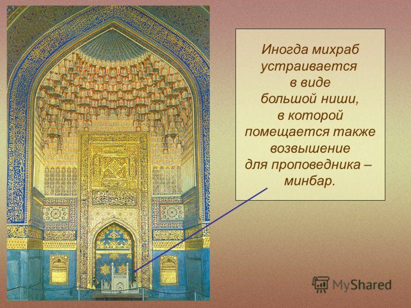 Иногда михраб устраивается в виде большой ниши, в которой помещается также возвышение для проповедника – минбар.