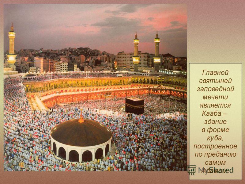 Главной святыней заповедной мечети является Кааба – здание в форме куба, построенное по преданию самим Адамом.