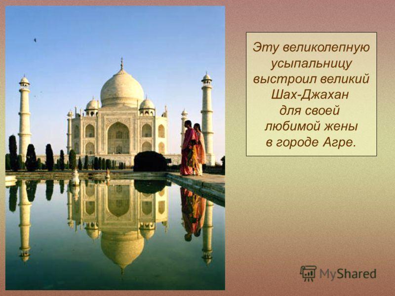 Эту великолепную усыпальницу выстроил великий Шах-Джахан для своей любимой жены в городе Агре.