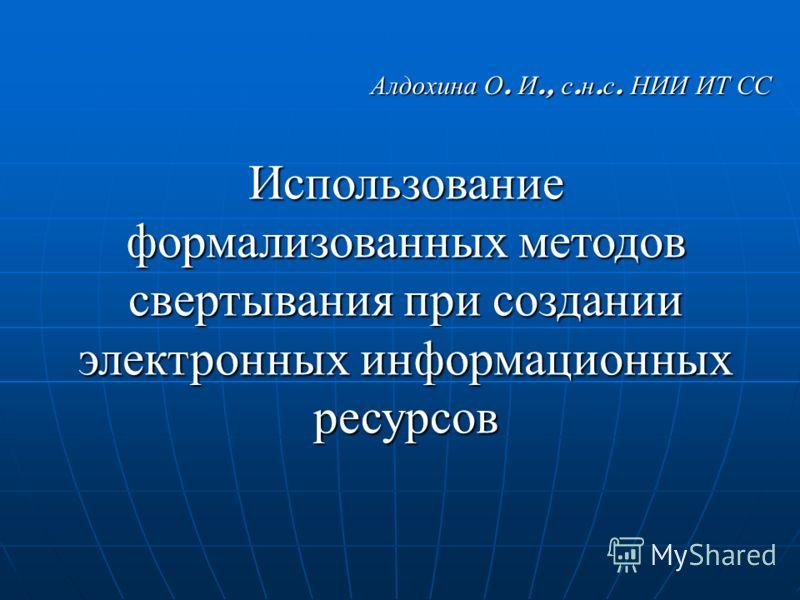 Алдохина О. И., с. н. с. НИИ ИТ СС Использование формализованных методов свертывания при создании электронных информационных ресурсов
