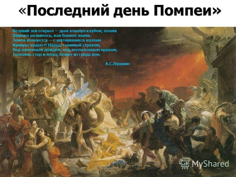 «Последний день Помпеи» Везувий зев открыл дым хлынул клубом, пламя Широко развилось, как боевое знамя. Земля волнуется с шатнувшихся колонн Кумиры падают! Народ, гонимый страхом, Под каменным дождем, под воспаленным прахом, Толпами, стар и млад, беж