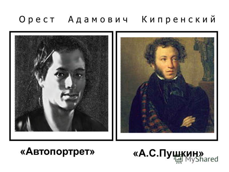 О р е с т А д а м о в и ч К и п р е н с к и й «Автопортрет» «А.С.Пушкин»