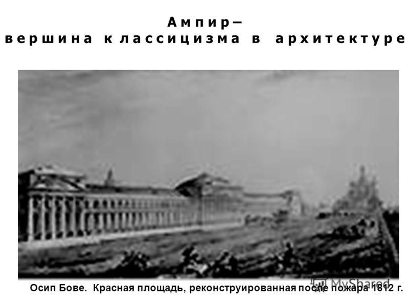Осип Бове. Красная площадь, реконструированная после пожара 1812 г. А м п и р – в е р ш и н а к л а с с и ц и з м а в а р х и т е к т у р е