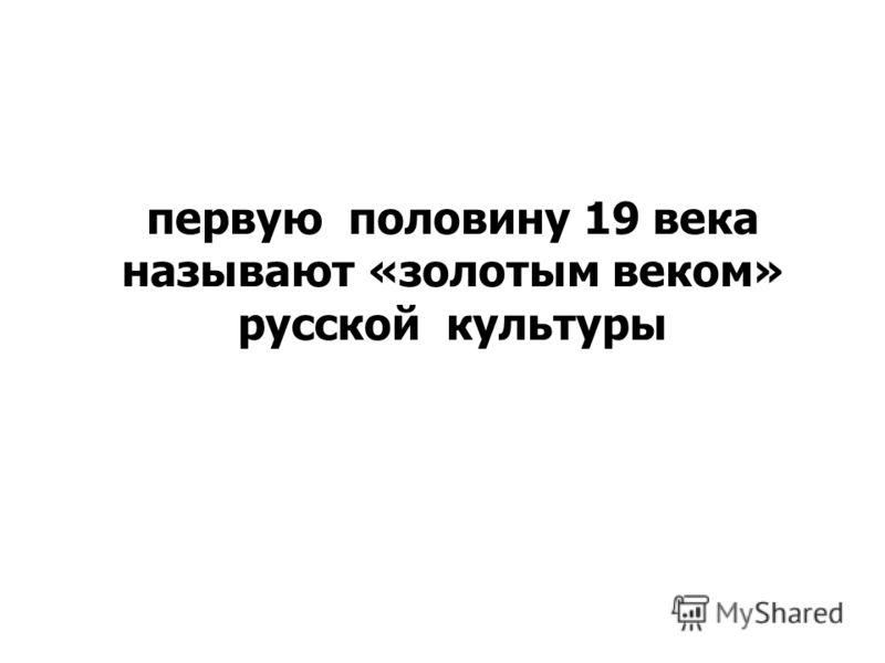 первую половину 19 века называют «золотым веком» русской культуры