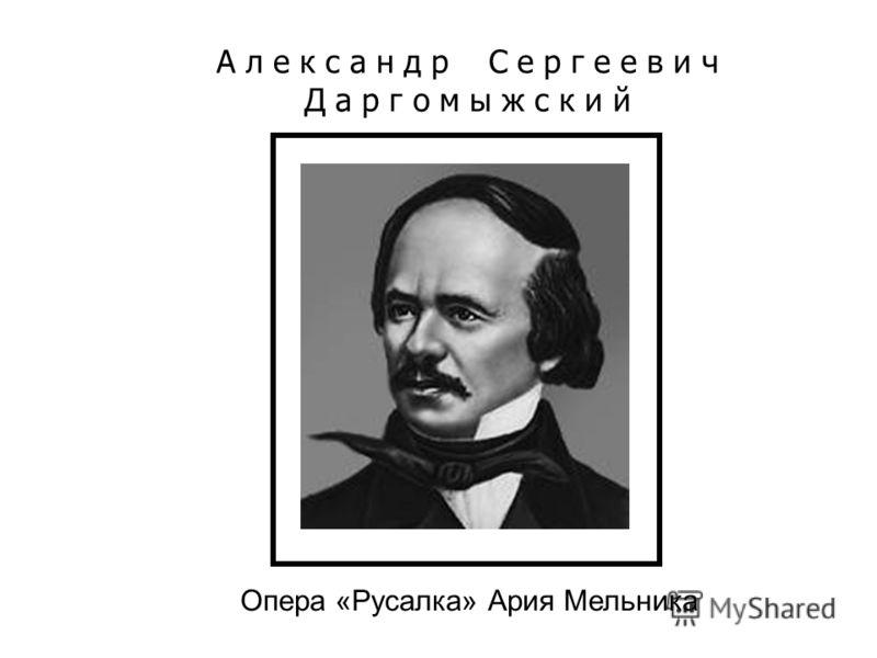 А л е к с а н д р С е р г е е в и ч Д а р г о м ы ж с к и й Опера «Русалка» Ария Мельника