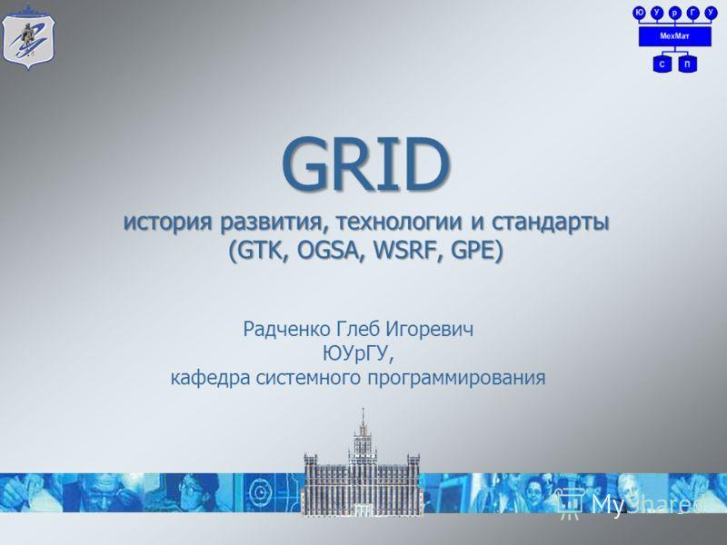1 GRID история развития, технологии и стандарты (GTK, OGSA, WSRF, GPE) Радченко Глеб Игоревич ЮУрГУ, кафедра системного программирования
