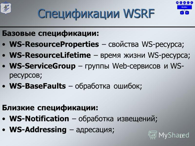 Спецификации WSRF Базовые спецификации: WS-ResourceProperties – свойства WS-ресурса; WS-ResourceLifetime – время жизни WS-ресурса; WS-ServiceGroup – группы Web-сервисов и WS- ресурсов; WS-BaseFaults – обработка ошибок; Близкие спецификации: WS-Notifi