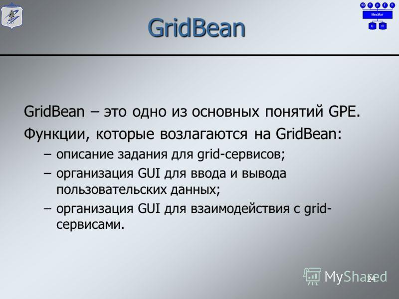 24 GridBean GridBean – это одно из основных понятий GPE. Функции, которые возлагаются на GridBean: –описание задания для grid-сервисов; –организация GUI для ввода и вывода пользовательских данных; –организация GUI для взаимодействия с grid- сервисами