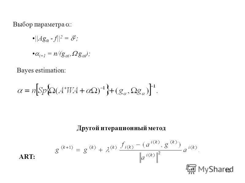 10 ART: Выбор параметра : ||Ag - f|| 2 = 2 ; i+1 = n/(g i, g i ); Bayes estimation: Другой итерационный метод