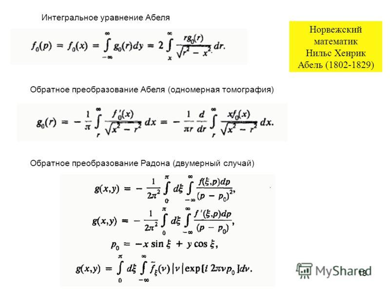18 Обратное преобразование Абеля (одномерная томография) Обратное преобразование Радона (двумерный случай) Интегральное уравнение Абеля Норвежский математик Нильс Хенрик Абель (1802-1829)