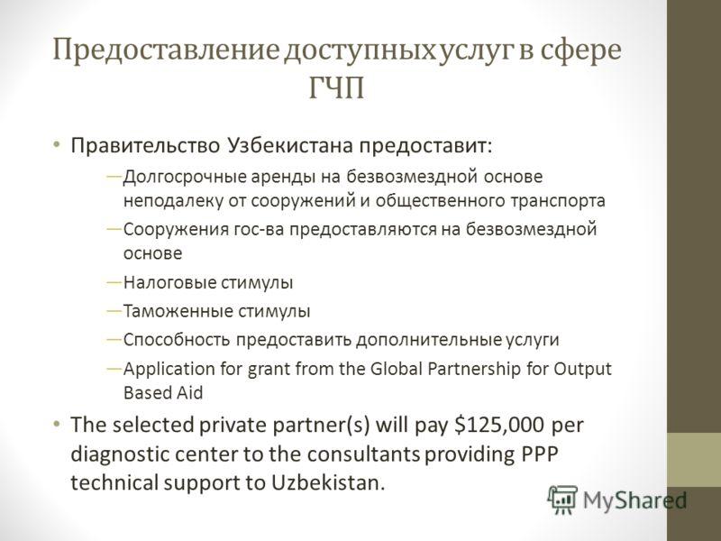 Предоставление доступных услуг в сфере ГЧП Правительство Узбекистана предоставит: Долгосрочные аренды на безвозмездной основе неподалеку от сооружений и общественного транспорта Сооружения гос-ва предоставляются на безвозмездной основе Налоговые стим