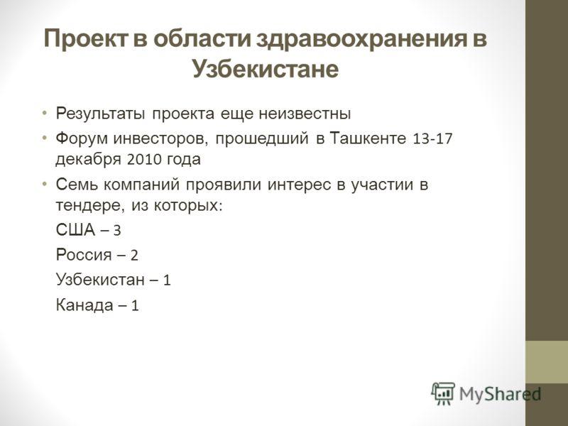 Проект в области здравоохранения в Узбекистане Результаты проекта еще неизвестны Форум инвесторов, прошедший в Ташкенте 13-17 декабря 2010 года Семь компаний проявили интерес в участии в тендере, из которых : США – 3 Россия – 2 Узбекистан – 1 Канада
