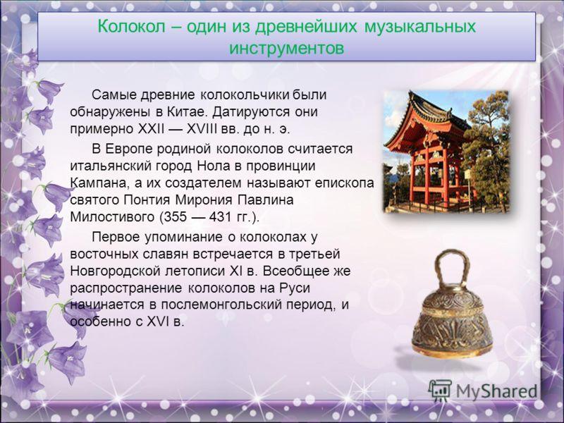 Колокол – один из древнейших музыкальных инструментов Самые древние колокольчики были обнаружены в Китае. Датируются они примерно XXII XVIII вв. до н. э. В Европе родиной колоколов считается итальянский город Нола в провинции Кампана, а их создателем