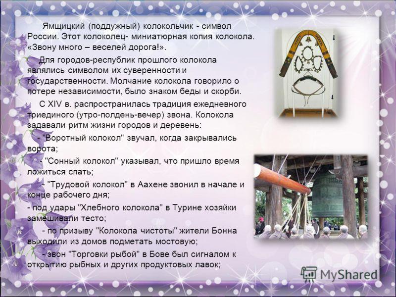 Ямщицкий (поддужный) колокольчик - символ России. Этот колоколец- миниатюрная копия колокола. «Звону много – веселей дорога!». Для городов-республик прошлого колокола являлись символом их суверенности и государственности. Молчание колокола говорило о