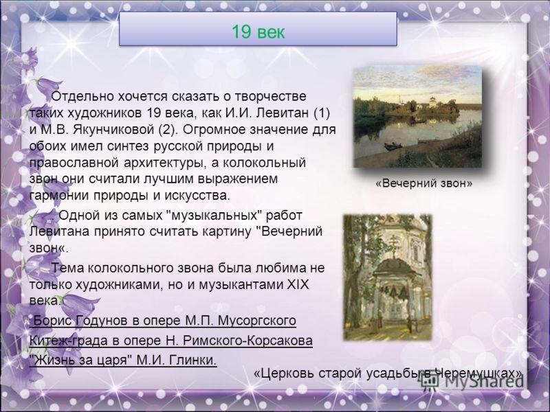 19 век Отдельно хочется сказать о творчестве таких художников 19 века, как И.И. Левитан (1) и М.В. Якунчиковой (2). Огромное значение для обоих имел синтез русской природы и православной архитектуры, а колокольный звон они считали лучшим выражением г