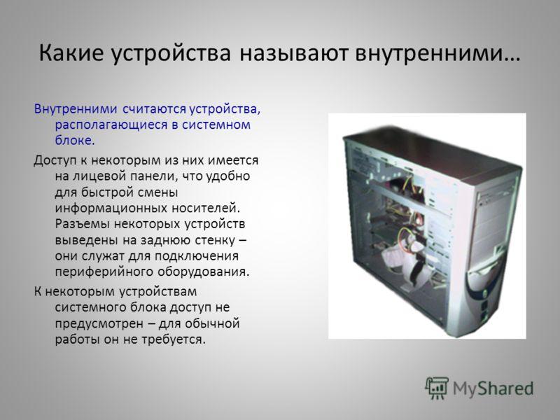 Какие устройства называют внутренними… Внутренними считаются устройства, располагающиеся в системном блоке. Доступ к некоторым из них имеется на лицевой панели, что удобно для быстрой смены информационных носителей. Разъемы некоторых устройств выведе