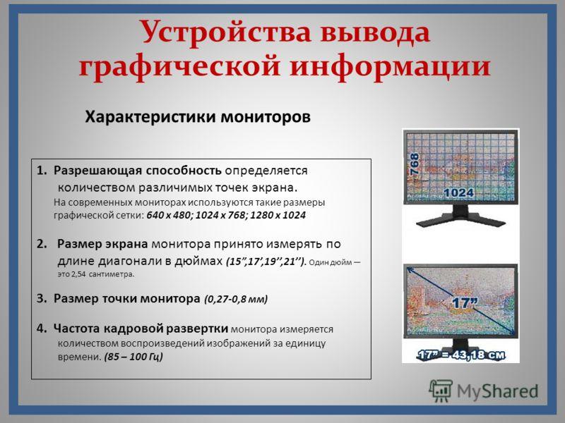 Устройства вывода графической информации 1. Разрешающая способность определяется количеством различимых точек экрана. На современных мониторах используются такие размеры графической сетки: 640 х 480; 1024 х 768; 1280 х 1024 2. Размер экрана монитора
