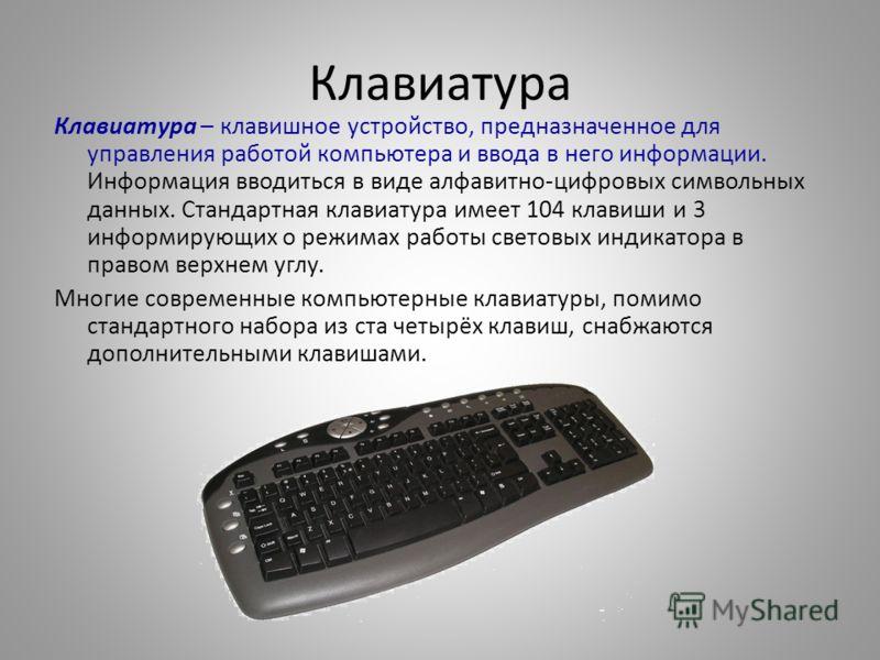 Клавиатура Клавиатура – клавишное устройство, предназначенное для управления работой компьютера и ввода в него информации. Информация вводиться в виде алфавитно-цифровых символьных данных. Стандартная клавиатура имеет 104 клавиши и 3 информирующих о