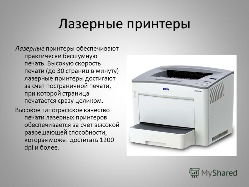 Лазерные принтеры Лазерные принтеры обеспечивают практически бесшумную печать. Высокую скорость печати (до 30 страниц в минуту) лазерные принтеры достигают за счет постраничной печати, при которой страница печатается сразу целиком. Высокое типографск