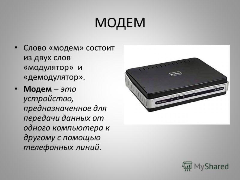 МОДЕМ Слово «модем» состоит из двух слов «модулятор» и «демодулятор». Модем – это устройство, предназначенное для передачи данных от одного компьютера к другому с помощью телефонных линий.