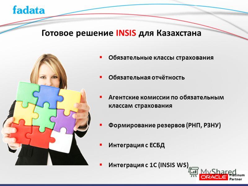 Обязательные классы страхования Обязательная отчётность Агентские комиссии по обязательным классам страхования Формирование резервов (РНП, РЗНУ) Интеграция с ЕСБД Интеграция с 1С (INSIS WS) Готовое решение INSIS для Казахстана