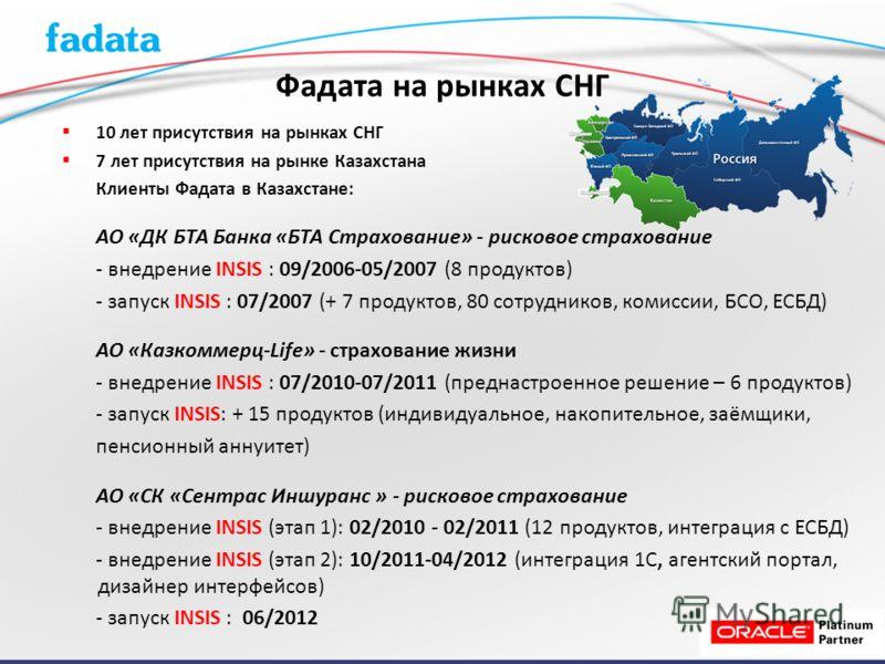 10 лет присутствия на рынках СНГ 7 лет присутствия на рынке Казахстана Клиенты Фадата в Казахстане: АО «ДК БТА Банка «БТА Страхование» - рисковое страхование - внедрение INSIS : 09/2006-05/2007 (8 продуктов) - запуск INSIS : 07/2007 (+ 7 продуктов, 8
