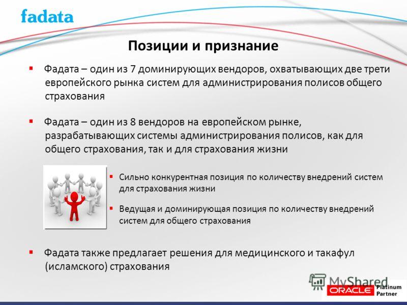 Позиции и признание Фадата – один из 7 доминирующих вендоров, охватывающих две трети европейского рынка систем для администрирования полисов общего страхования Фадата – один из 8 вендоров на европейском рынке, разрабатывающих системы администрировани