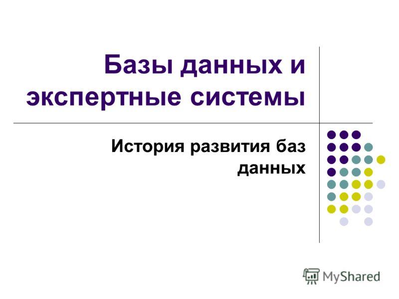 Базы данных и экспертные системы История развития баз данных