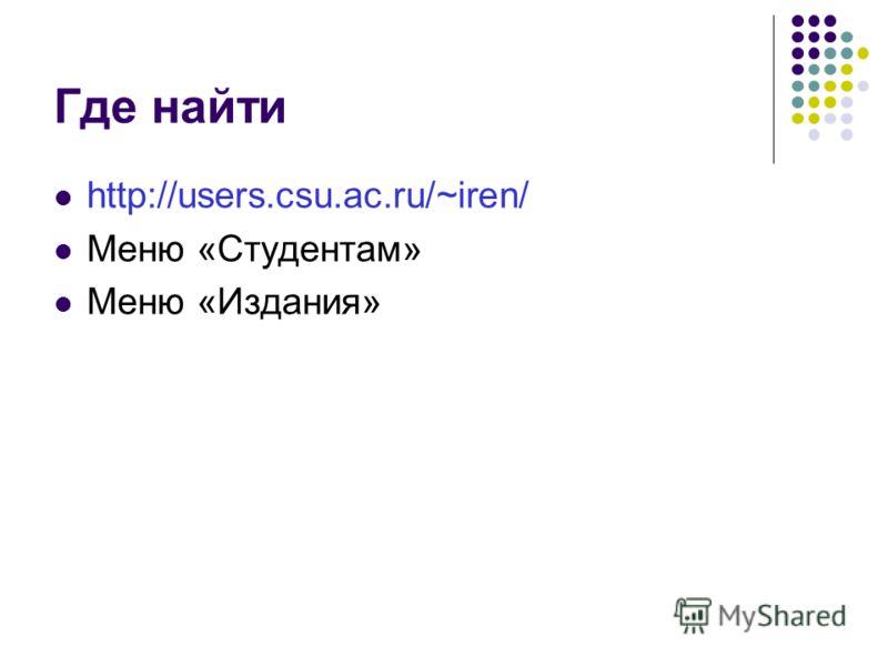 Где найти http://users.csu.ac.ru/~iren/ Меню «Студентам» Меню «Издания»