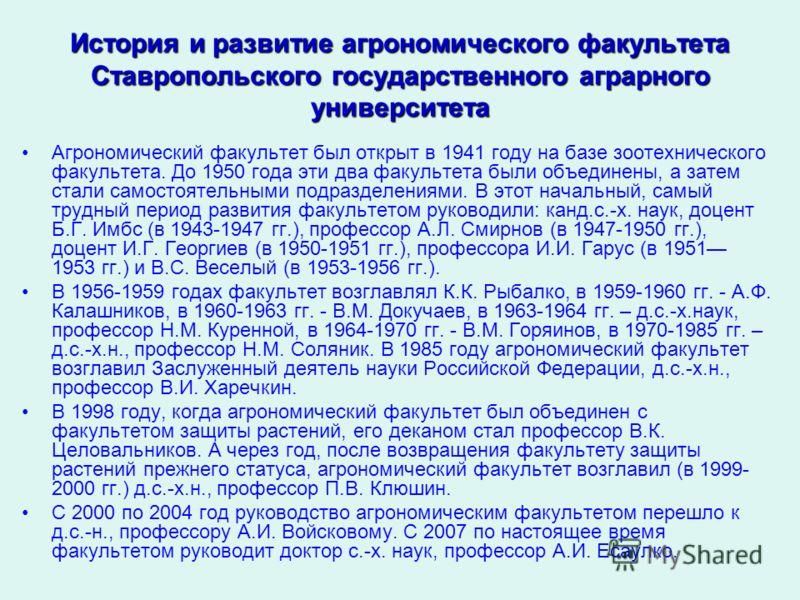История и развитие агрономического факультета Ставропольского государственного аграрного университета Агрономический факультет был открыт в 1941 году на базе зоотехнического факультета. До 1950 года эти два факультета были объединены, а затем стали с