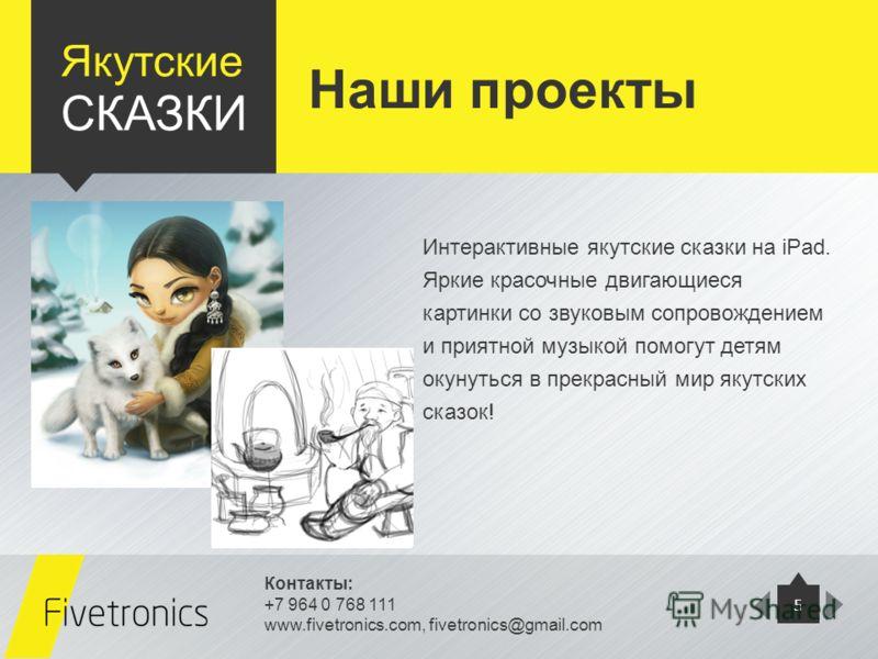 Контакты: +7 964 0 768 111 www.fivetronics.com, fivetronics@gmail.com 5 Якутские СКАЗКИ Интерактивные якутские сказки на iPad. Яркие красочные двигающиеся картинки со звуковым сопровождением и приятной музыкой помогут детям окунуться в прекрасный мир