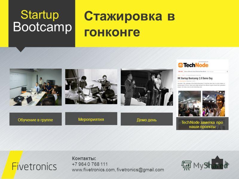 Контакты: +7 964 0 768 111 www.fivetronics.com, fivetronics@gmail.com 9 Startup Bootcamp Обучение в группе Мероприятия Демо день TechNode заметка про наши проекты Стажировка в гонконге
