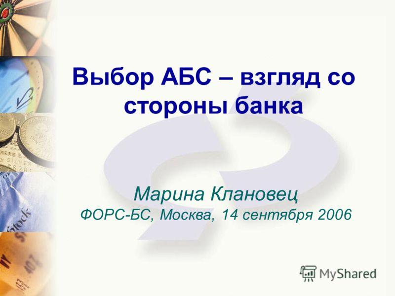 Выбор АБС – взгляд со стороны банка Марина Клановец ФОРС-БС, Москва, 14 сентября 2006